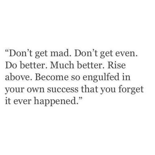 """Get Mad: """"Don't get mad. Don't get even.  Do better. Much better. Rise  above. Become so engulfed in  your own success that you forget  it ever happened.""""  05"""