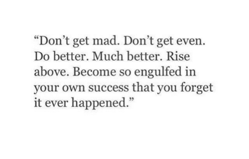 """Get Mad: """"Don't get mad. Don't get even.  Do better. Much better. Rise  above. Become so engulfed in  your own success that you forget  it ever happened.""""  5"""
