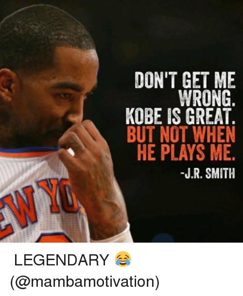 J R Smith: DON'T GET ME  WRONG  KOBE IS GREAT.  BUT NOT WHEN  HE PLAYS ME.  J.R. SMITH ️⃣LEGENDARY 😂 (@mambamotivation)