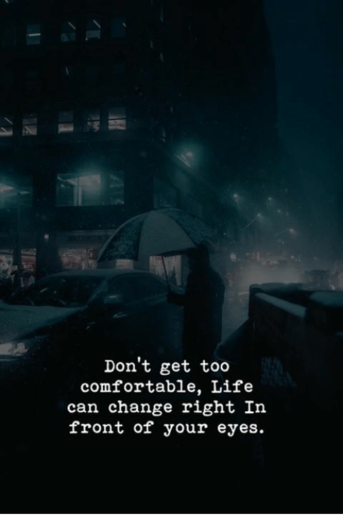 Comfortable, Life, and Change: Don't get too  comfortable, Life  can change right In  front of your eyes.