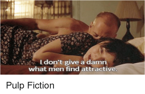 Pulp Fiction: don't give a damn  what men find attractive. Pulp Fiction