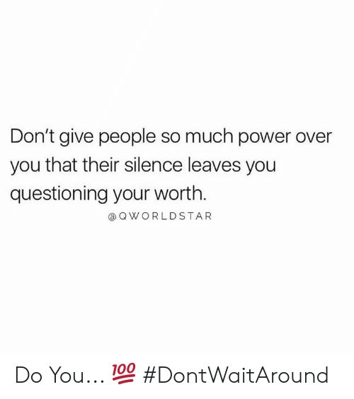 Questioning: Don't give people so much power over  you that their silence leaves you  questioning your worth.  @ QWORLDSTAR Do You... 💯 #DontWaitAround