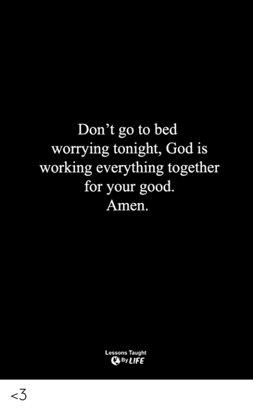 God, Life, and Memes: Don't go to bed  worrying tonight, God is  working everything together  for your good.  Amen  Lessons Taught  By LIFE <3
