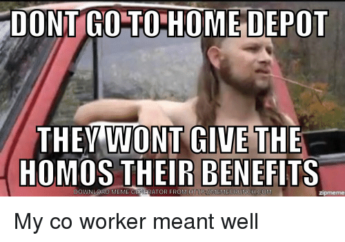 dont go to home depot they wont give the homos 4673400 dont go to home depot they wont give the homos their benefits