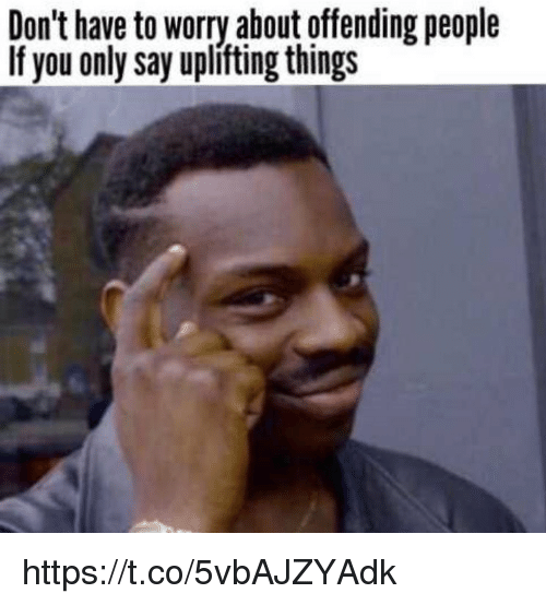 Memes, 🤖, and You: Don't have to worry about offending people  If you only say upliting things https://t.co/5vbAJZYAdk