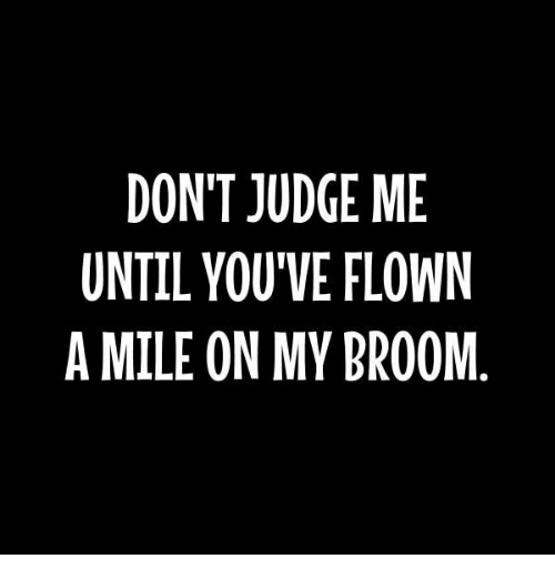 Dank, 🤖, and Judge: DON'T JUDGE ME  UNTIL YOU'VE FLOWN  A MILE ON MY BROOM