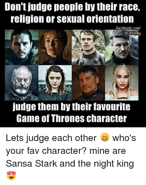 Sansa Stark: Don't judge people bytheir race,  religion or Sexual orientation  facebook.com/  NCWEmmy  judge them by their favourite  Game Of Thrones character Lets judge each other 😁 who's your fav character? mine are Sansa Stark and the night king 😍