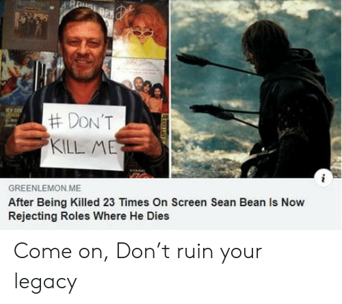 He Dies:  #DON'T  KILL ME  GREENLEMON ME  After Being Killed 23 Times On Screen Sean Bean Is Now  Rejecting Roles Where He Dies  L Come on, Don't ruin your legacy