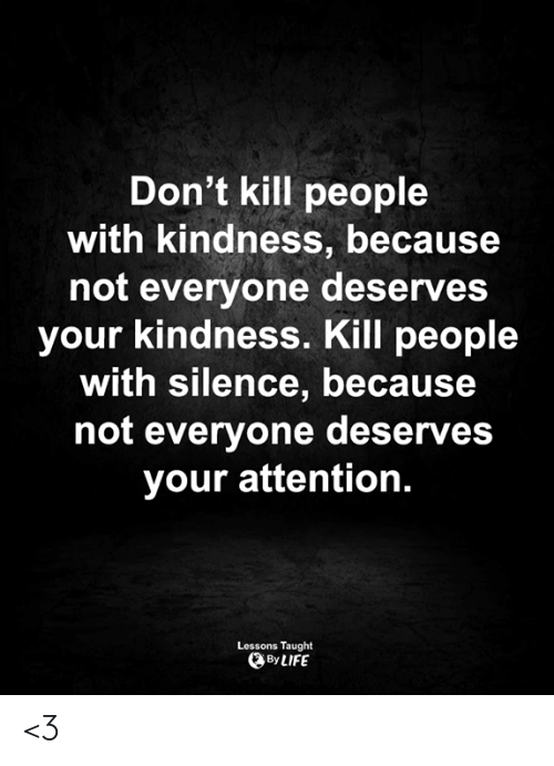 kill people: Don't kill people  with kindness, because  not everyone deserves  your kindness. Kill people  with silence, because  not everyone deserves  your attention.  Lessons Taught  By LIFE <3