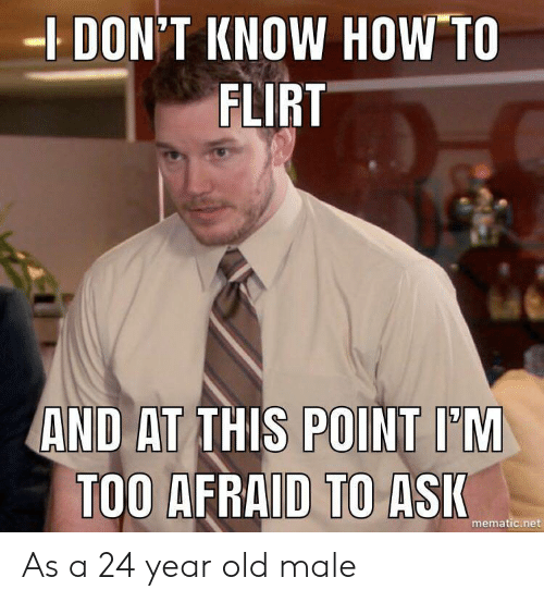 A 24: DON'T KNOW HOW TO  FLIRT  AND AT THIS POINT I'M  TOO AFRAID TO ASI  mematic.net As a 24 year old male