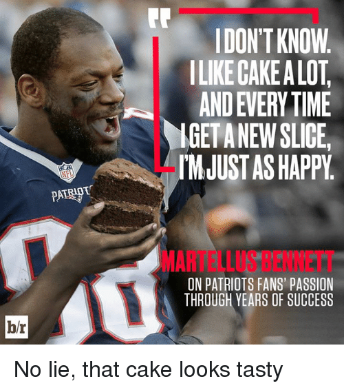Patriotic, Cake, and Happy: DON'T KNOW  ILIKE CAKE A LOT  AND EVERY TIME  IGETANEW SLICE  IMJUST AS HAPPY  MARTELLUS BENNETT  ON PATRIOTS FANS' PASSION  THROUGH YEARS OF SUCCESS  b/r No lie, that cake looks tasty