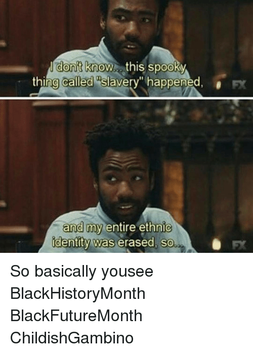 """Spooki: don't know this spooky  thing called slavery"""" happened,  and my entire ethnic  identity was erased, so So basically yousee BlackHistoryMonth BlackFutureMonth ChildishGambino"""