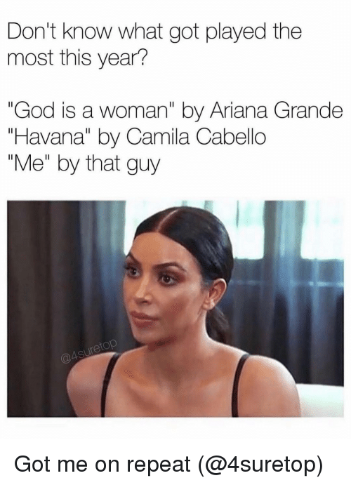 """Ariana Grande, God, and Grindr: Don't know what got played the  most this year?  """"God is a woman"""" by Ariana Grande  """"Havana"""" by Camila Cabello  """"Me"""" by that guy  etop Got me on repeat (@4suretop)"""