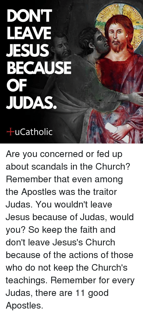 Apostles: DONT  LEAVE  JESUS  BECAUSE  OF  JUDAS  ucatholic Are you concerned or fed up about scandals in the Church? Remember that even among the Apostles was the traitor Judas. You wouldn't leave Jesus because of Judas, would you? So keep the faith and don't leave Jesus's Church because of the actions of those who do not keep the Church's teachings. Remember for every Judas, there are 11 good Apostles.