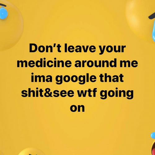 Google, Memes, and Shit: Don't leave your  medicine around me  ima google that  shit&see wtf going  on