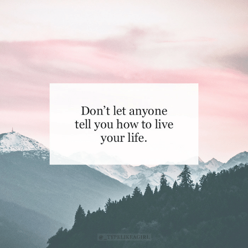 live your life: Don't let anyone  tell you how to live  your life.  @_TYPELIKEAGIRL