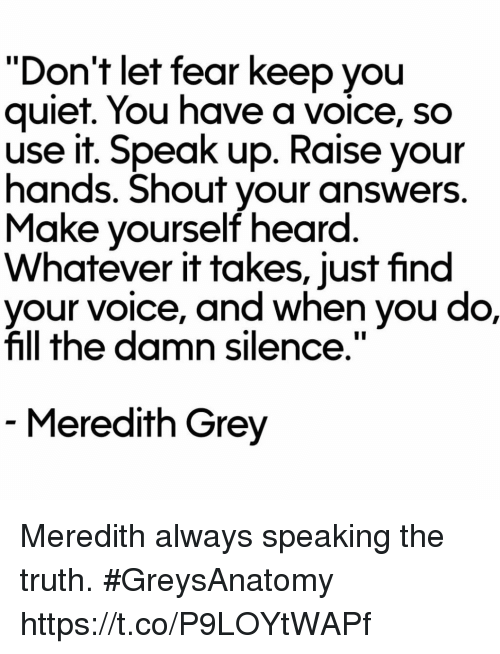 """Quiet You: """"Don't let fear keep you  quiet. You have a voice, so  use it. Speak up. Raise your  hands. Shout your answers  Make yourself heard  Whatever it takes, just find  e, and when you do,  fill the damn silence.""""  Meredith Grey Meredith always speaking the truth. #GreysAnatomy https://t.co/P9LOYtWAPf"""
