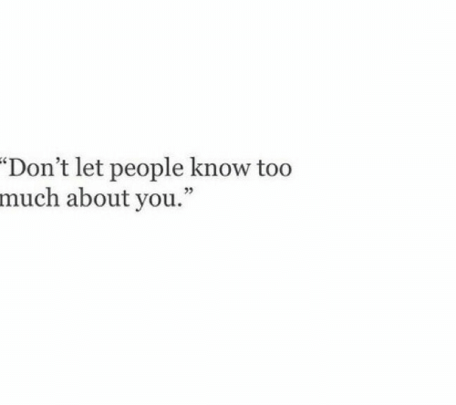 """Too Much, You, and People: """"Don't let people know too  much about you."""