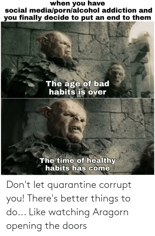 Corrupt: Don't let quarantine corrupt you! There's better things to do... Like watching Aragorn opening the doors