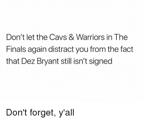 Cavs, Dez Bryant, and Finals: Don't let the Cavs & Warriors in The  Finals again distract you from the fact  that Dez Bryant still isn't signed Don't forget, y'all
