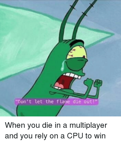 multiplayer: Don't let the flaie die out! When you die in a multiplayer and you rely on a CPU to win