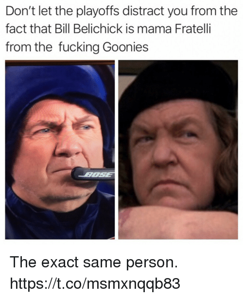 Bill Belichick: Don't let the playoffs distract you from the  fact that Bill Belichick is mama Fratelli  from the fucking Goonies The exact same person. https://t.co/msmxnqqb83