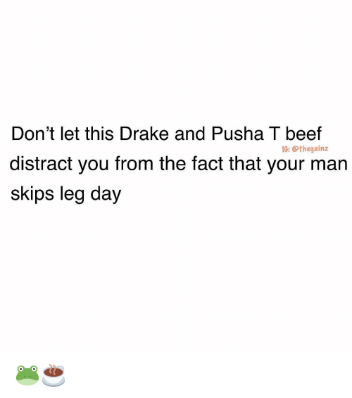 Beef, Drake, and Memes: Don't let this Drake and Pusha T beef  distract you from the fact that your man  skips leg day  IG: @thegainz 🐸☕️