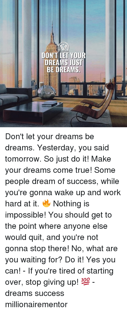 dreams come true: DONT LET YOUR  DREAMS JUST  MS Don't let your dreams be dreams. Yesterday, you said tomorrow. So just do it! Make your dreams come true! Some people dream of success, while you're gonna wake up and work hard at it. 🔥 Nothing is impossible! You should get to the point where anyone else would quit, and you're not gonna stop there! No, what are you waiting for? Do it! Yes you can! - If you're tired of starting over, stop giving up! 💯 - dreams success millionairementor
