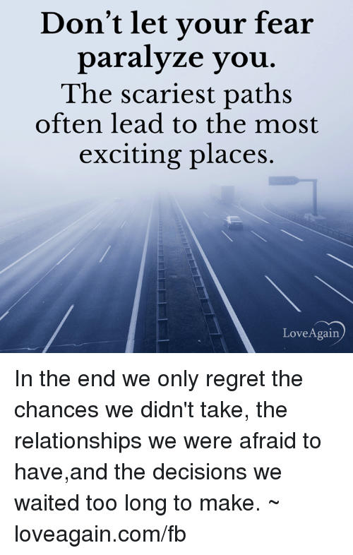 Paralyzation: Don't let your fear  paralyze you  The scariest paths  often lead to the most  exciting places.  Love Again In the end we only regret the chances we didn't take, the relationships we were afraid to have,and the decisions we waited too long to make. ~ loveagain.com/fb