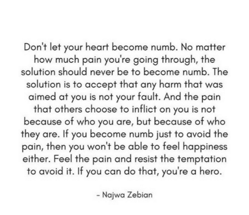 Heart, Happiness, and Never: Don't let your heart become numb. No matter  how much pain you're going through, the  solution should never be to become numb. The  solution is to accept that any harm that was  aimed at you is not your fault. And the pain  that others choose to inflict on you is not  because of who you are, but because of who  they are. If you become numb just to avoid the  pain, then you won't be able to feel happiness  either. Feel the pain and resist the temptation  to avoid it. If you can do that, you're a hero  Najwa Zebian