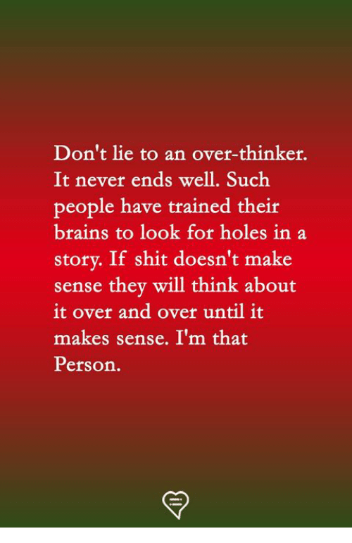 Doesnt Make Sense: Don't lie to an over-thinker.  It never ends well. Such  people have trained theit  brains to look for holes in a  story. If shit doesn't make  sense thev will think about  it over and over until it  makes sense. I'm that  Person.