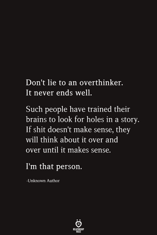 Doesnt Make Sense: Don't lie to an overthinker.  It never ends well.  Such people have trained their  brains to look for holes in a story.  If shit doesn't make sense, they  will think about it over and  over until it makes sense.  I'm that person.  -Unknown Author  RELATIONSHIP  ES