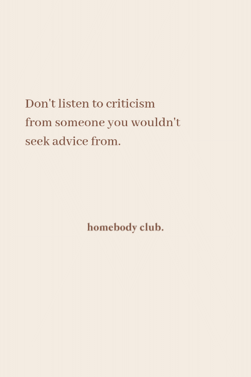 Advice, Club, and Criticism: Don't listen to criticism  from someone you wouldn't  seek advice from.  homebody club.