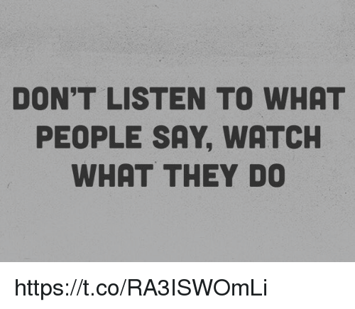 Memes, Watch, and 🤖: DON'T LISTEN TO WHAT  PEOPLE SAY, WATCH  WHAT THEY DO https://t.co/RA3ISWOmLi