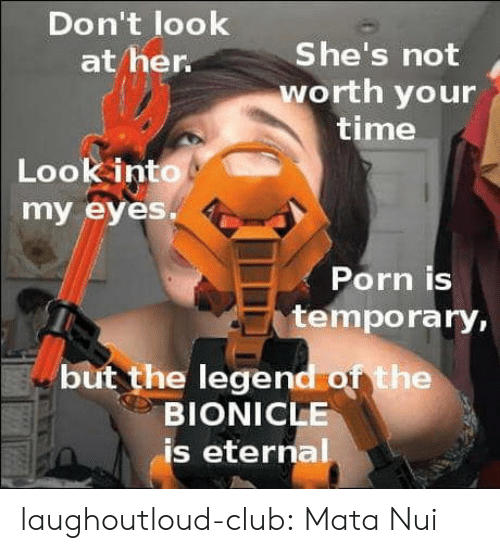 Club, Tumblr, and Blog: Don't look  at her.  She's not  worth your  time  Look into  my eyes.  Porn is  temporary,  but the legend of the  BIONICLE  is eternal laughoutloud-club:  Mata Nui