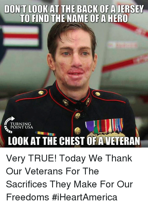 Freedoms: DON'T LOOK AT THE BACK OF A JERSEY  TO FIND THE NAME OF A HERO  TURNING  POINT USA  LOOK AT THE CHEST OF A VETERAN Very TRUE! Today We Thank Our Veterans For The Sacrifices They Make For Our Freedoms #iHeartAmerica