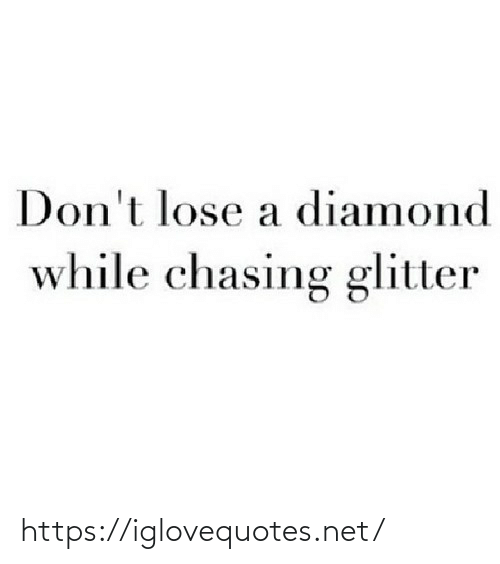 Diamond: Don't lose a diamond  while chasing glitter https://iglovequotes.net/