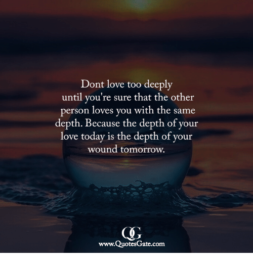 Love, Today, and Tomorrow: Dont love too deeply  until you're sure that the other  person loves you with the same  depth. Because the depth of your  love today is the depth of your  wound tomorrow.  www.QuotesGate.com