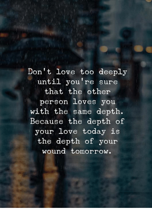 Love, Today, and Tomorrow: Don't love too deeply  until you're sure  that the other  person loves you  with the same depth.  Because the depth of  your love today is  the depth of your  wound tomorrow