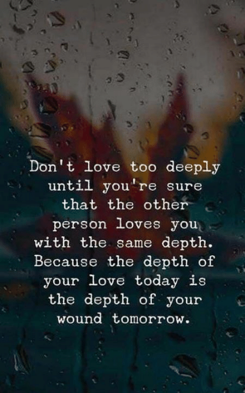 Love, Today, and Tomorrow: Don't love too deeply  until you're sure  that the other  person loves you  with the same depth.  Because the depth of  your love today is  the depth of youre  wound tomorrow.