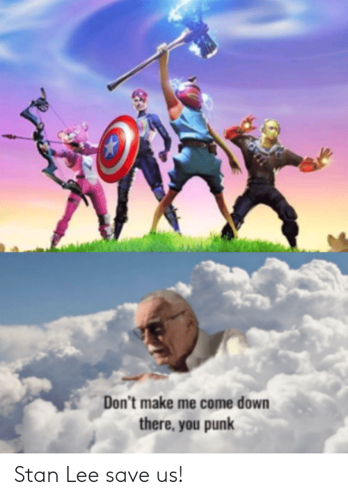 Me Come: Don't make me come down  there, you punk Stan Lee save us!