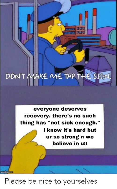 "Theres No: DON'T MAKE ME TAR THE SIGN.  everyone deserves  recovery. there's no such  thing has ""not sick enough.""  i know it's hard but  ur so strong n we  believe in u!!  imgflip.com Please be nice to yourselves"