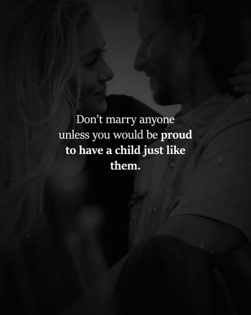 Memes, Proud, and 🤖: Don't marry anyone  unless you would be proud  to have a child just like  them.