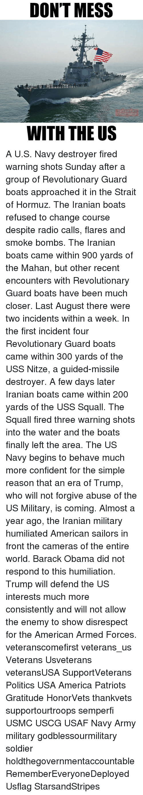 squall: DON'T MESS  WITH THE US A U.S. Navy destroyer fired warning shots Sunday after a group of Revolutionary Guard boats approached it in the Strait of Hormuz. The Iranian boats refused to change course despite radio calls, flares and smoke bombs. The Iranian boats came within 900 yards of the Mahan, but other recent encounters with Revolutionary Guard boats have been much closer. Last August there were two incidents within a week. In the first incident four Revolutionary Guard boats came within 300 yards of the USS Nitze, a guided-missile destroyer. A few days later Iranian boats came within 200 yards of the USS Squall. The Squall fired three warning shots into the water and the boats finally left the area. The US Navy begins to behave much more confident for the simple reason that an era of Trump, who will not forgive abuse of the US Military, is coming. Almost a year ago, the Iranian military humiliated American sailors in front the cameras of the entire world. Barack Obama did not respond to this humiliation. Trump will defend the US interests much more consistently and will not allow the enemy to show disrespect for the American Armed Forces. veteranscomefirst veterans_us Veterans Usveterans veteransUSA SupportVeterans Politics USA America Patriots Gratitude HonorVets thankvets supportourtroops semperfi USMC USCG USAF Navy Army military godblessourmilitary soldier holdthegovernmentaccountable RememberEveryoneDeployed Usflag StarsandStripes