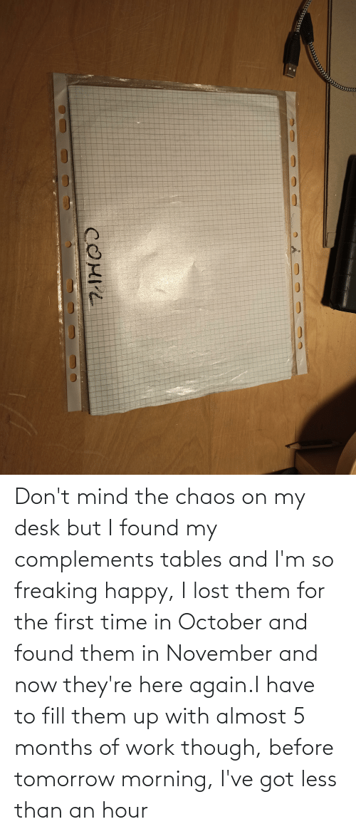 freaking: Don't mind the chaos on my desk but I found my complements tables and I'm so freaking happy, I lost them for the first time in October and found them in November and now they're here again.I have to fill them up with almost 5 months of work though, before tomorrow morning, I've got less than an hour
