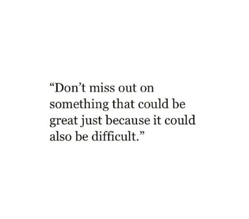 "Miss, Great, and Just: ""Don't miss out on  something that could be  great just because it could  also be difficult."""