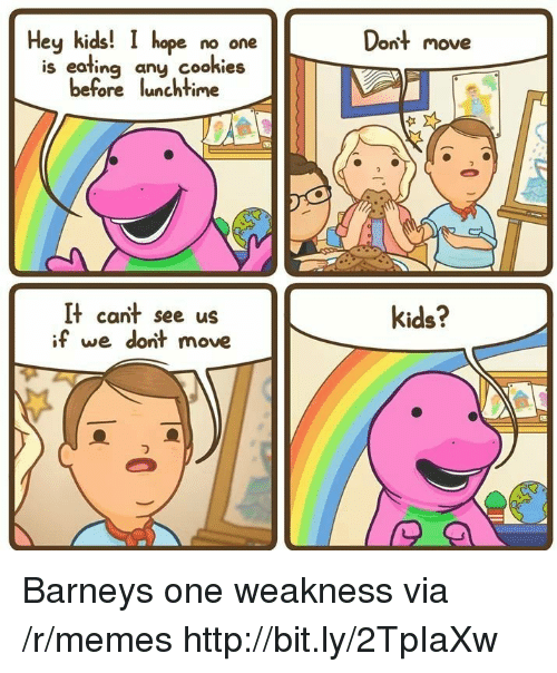Barney, Cookies, and Memes: Dont move  Hey kids! I hope no one  is eafing any cookies  before lunchtime  It cant see us  if we dont move  kids? Barneys one weakness via /r/memes http://bit.ly/2TpIaXw