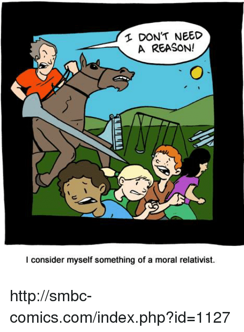Smbc Comic: DON'T NEED  A REASON!  I consider myself something of a moral relativist. http://smbc-comics.com/index.php?id=1127
