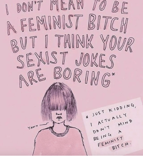 Bitch, Jokes, and Ing: DON'T NLAN O  AFENINIST BITCH  UT I THINK YOUR  SEXIST JOKES  SBORING  x JUST K IDDING  ACTU A LL Y  1 D  YAWN  I  BE ING A  FEMINIST  BIT CH