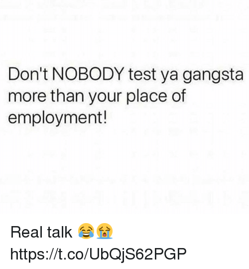 Gangsta, Test, and Real: Don't NOBODY test ya gangsta  more than your place of  employment! Real talk 😂😭 https://t.co/UbQjS62PGP